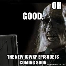 OP will surely deliver skeleton -                               Oh Good, The NEw ICWXP Episode is coming soon
