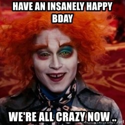 Mad Hatter - Have an Insanely Happy Bday We're all crazy now ..
