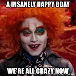 Mad Hatter - A insanely happy bday We're all crazy now