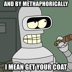 Bender - And by methaphorically I mean get your coat