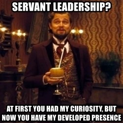 Django Unchained Attention - Servant Leadership? at first you had my curiosity, but now you have my developed presence