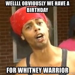 Antoine Dodson - Wellll Obviously we have a birthday  for Whitney Warrior