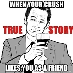 true story - When your crush Likes you as a friend
