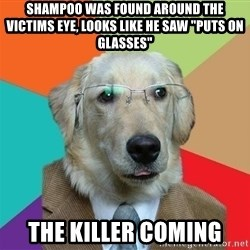 "Business Dog - Shampoo was found around the victims eye, looks like he saw ""puts on glasses"" the killer coming"