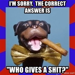 """Triumph the Insult Comic Dog - I'm sorry.  The correct answer is """"Who gives a shit?"""""""