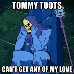 Skeletor sitting - Tommy Toots  Can't get any of my love