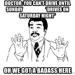 Badass Classy - Doctor: You can't drive until Sunday                         *drives on Saturday night* oh we got a badass here