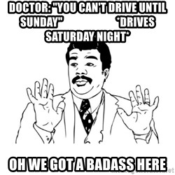 """Badass Classy - Doctor: """"You can't drive until Sunday""""                         *Drives saturday night* oh we got a badass here"""