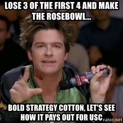 Bold Strategy Cotton - Lose 3 of the first 4 and make the rosebowl... Bold strategy Cotton, let's see how it pays out for USC