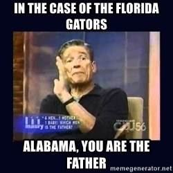 Maury Povich Father - In the case of the florida gators alabama, you are the father