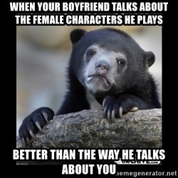 sad bear - When your boyfriend talks about the female characters he plays Better than the way he talks about you