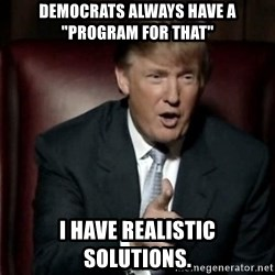 "Donald Trump - democrats always have a ""program for that"" I have realistic solutions."
