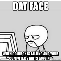 computer guy - dat face  when goldbox is falling and your computer starts lagging
