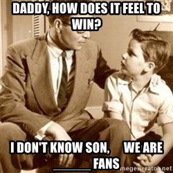 father son  - Daddy, how does it feel to win? i don't know son,      we are _____ fans