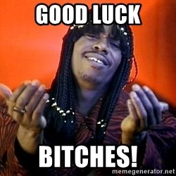 Rick James its friday - good luck bitches!