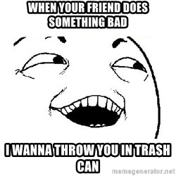 Yeah sure - When your friend does something bad I wanna throw you in trash can