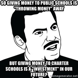 "Are you serious face  - So giving money to public schools is ""throwing money"" away But giving money to charter schools is a ""investment"" in our future?"