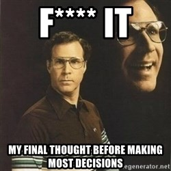 will ferrell - F**** it my final thought before making most decisions