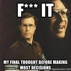 will ferrell - F*** it my final thought before making most decisions