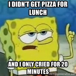 I only cried for 20 minute - i didn't get pizza for lunch and i only cried for 20 minutes