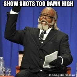 the rent is too damn highh - show shots too damn high