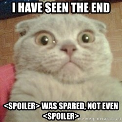 GEEZUS cat - I have seen the end <spoiler> was spared, not even <spoiler>