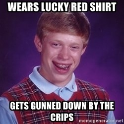Bad Luck Brian - Wears lucky red shirt gets gunned down by the crips