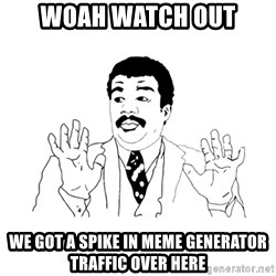 we got a badass over here - woah watch out we got a spike in meme generator traffic over here