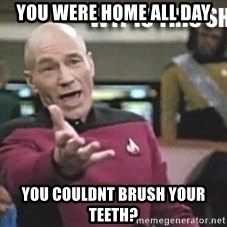 Patrick Stewart WTF - You were home all day You couldnt brush your teeth?