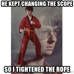 Karate Kid - he kept changing the scope so i tightened the rope