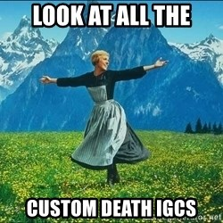 Look at all the things - Look at all the Custom death IGCs