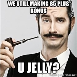 Rich Guy - We still making 85 plus bonus U JELLY?