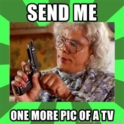 Madea - Send me  One more pic of a tv
