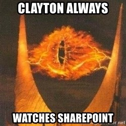 Eye of Sauron - Clayton always  watches sharepoint