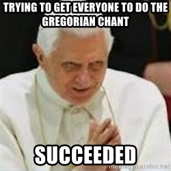 Pedo Pope - Trying to get everyone to do the gregorian chant  Succeeded