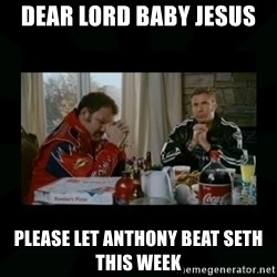 Dear lord baby jesus - Dear Lord Baby Jesus Please let Anthony beat Seth this week