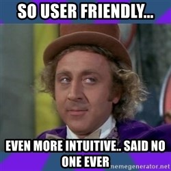Sarcastic Wonka - So user friendly... Even more intuitive.. said no one ever