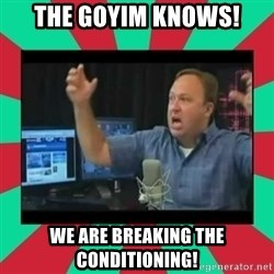 Alex Jones  - the goyim knows! we are breaking the conditioning!