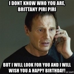 taken meme - I dont know who you are, brittany piri piri but i will look for you and i will wish you a happy birthday!