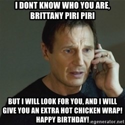 taken meme - i dont know who you are, brittany piri piri but i will look for you, and i will give you an extra hot chicken wrap! Happy Birthday!