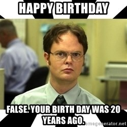 Dwight from the Office - Happy Birthday False. Your birth day was 20 years ago.