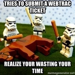 Beating a Dead Horse stormtrooper - Tries to submit a Webtrac ticket Realize your wasting your time