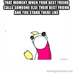 sad do all the things - that moment when your best friend calls someone else their best friend and you stand there like