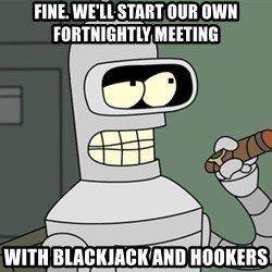 Bender - Fine. We'll start our own fortnightly meeting With blackjack and hookers