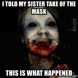 scary meme - I told my sister take of the mask  this is what happened