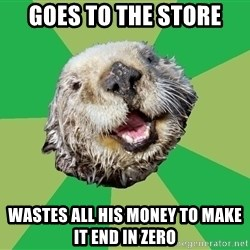 Ocd Otter - Goes to the store Wastes all his money to make it end in zero