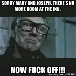 Brick Top - SORRY MARY AND JOSEPH, THERE'S NO MORE ROOM AT THE INN.. NOW FUCK OFF!!!