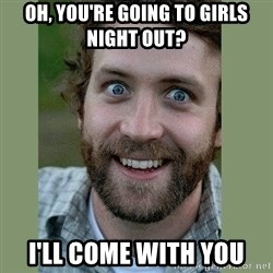 Overly Attached Boyfriend - oh, you're going to girls night out? i'll come with you