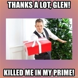 Michael Buble - thanks a lot, Glen! Killed me in my prime!