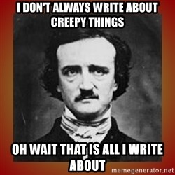 Poe - i don't always write about creepy things oh wait that is all i write about